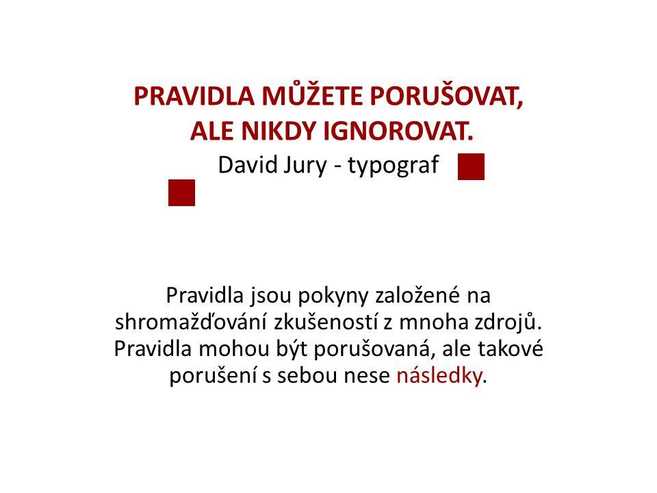 PRAVIDLA MŮŽETE PORUŠOVAT, ALE NIKDY IGNOROVAT. David Jury - typograf Pravidla jsou pokyny založené na shromažďování zkušeností z mnoha zdrojů. Pravid