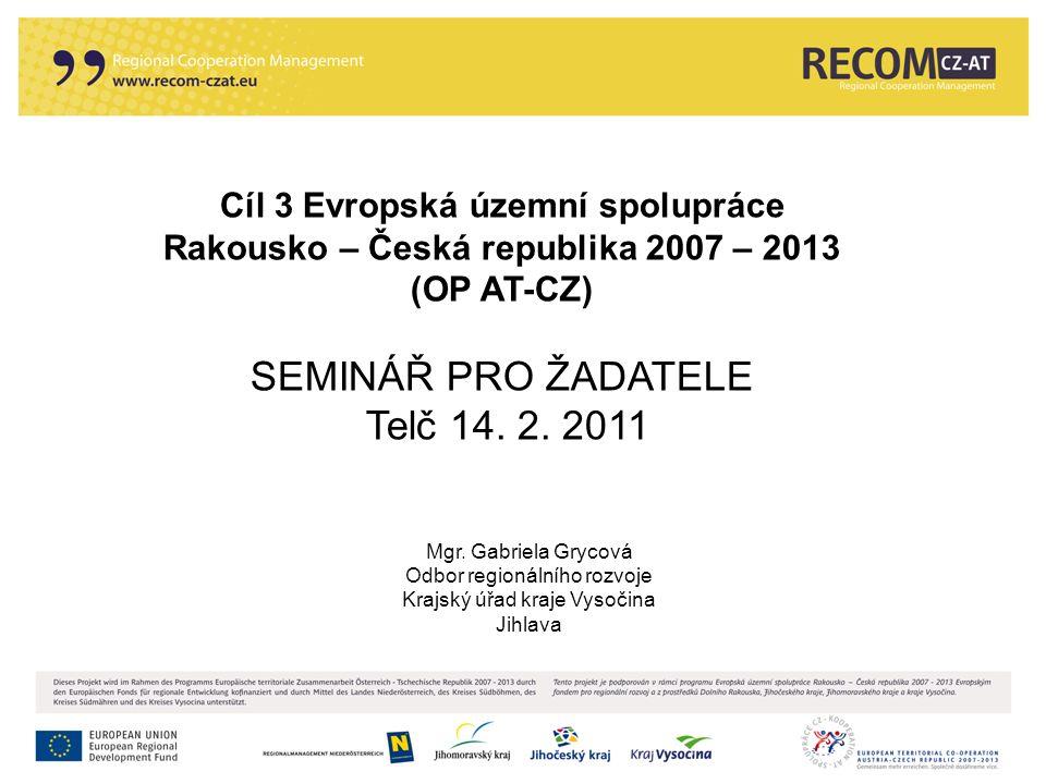 Cíl 3 Evropská územní spolupráce Rakousko – Česká republika 2007 – 2013 (OP AT-CZ) SEMINÁŘ PRO ŽADATELE Telč 14. 2. 2011 Mgr. Gabriela Grycová Odbor r