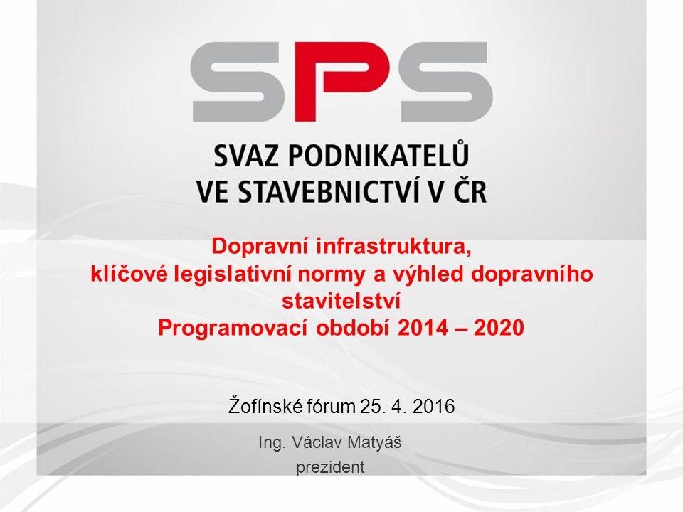 Dopravní infrastruktura, klíčové legislativní normy a výhled dopravního stavitelství Programovací období 2014 – 2020 Žofínské fórum 25.