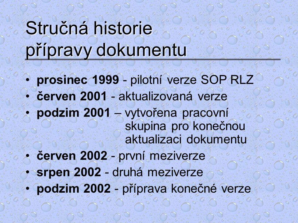 Stručná historie přípravy dokumentu prosinec 1999 - pilotní verze SOP RLZ červen 2001 - aktualizovaná verze podzim 2001 – vytvořena pracovní skupina pro konečnou aktualizaci dokumentu červen 2002 - první meziverze srpen 2002 - druhá meziverze podzim 2002 - příprava konečné verze
