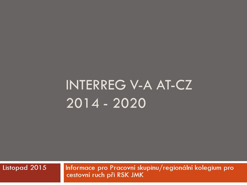 INTERREG V-A AT-CZ 2014 - 2020 Listopad 2015 Informace pro Pracovní skupinu/regionální kolegium pro cestovní ruch při RSK JMK
