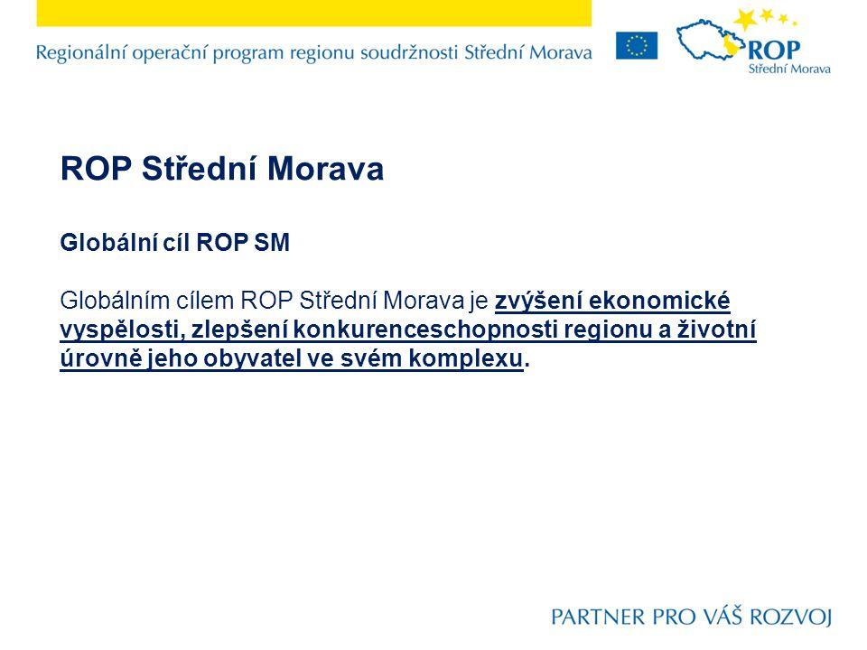 ROP Střední Morava Globální cíl ROP SM Globálním cílem ROP Střední Morava je zvýšení ekonomické vyspělosti, zlepšení konkurenceschopnosti regionu a životní úrovně jeho obyvatel ve svém komplexu.
