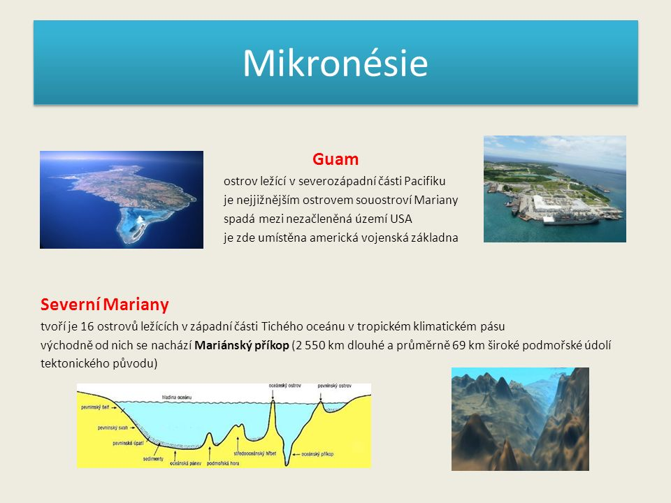 Mikronésie Guam ostrov ležící v severozápadní části Pacifiku je nejjižnějším ostrovem souostroví Mariany spadá mezi nezačleněná území USA je zde umístěna americká vojenská základna Severní Mariany tvoří je 16 ostrovů ležících v západní části Tichého oceánu v tropickém klimatickém pásu východně od nich se nachází Mariánský příkop (2 550 km dlouhé a průměrně 69 km široké podmořské údolí tektonického původu)