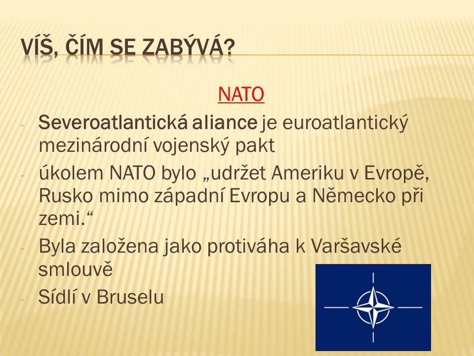 """NATO - Severoatlantická aliance je euroatlantický mezinárodní vojenský pakt - úkolem NATO bylo """"udržet Ameriku v Evropě, Rusko mimo západní Evropu a Německo při zemi. - Byla založena jako protiváha k Varšavské smlouvě - Sídlí v Bruselu"""