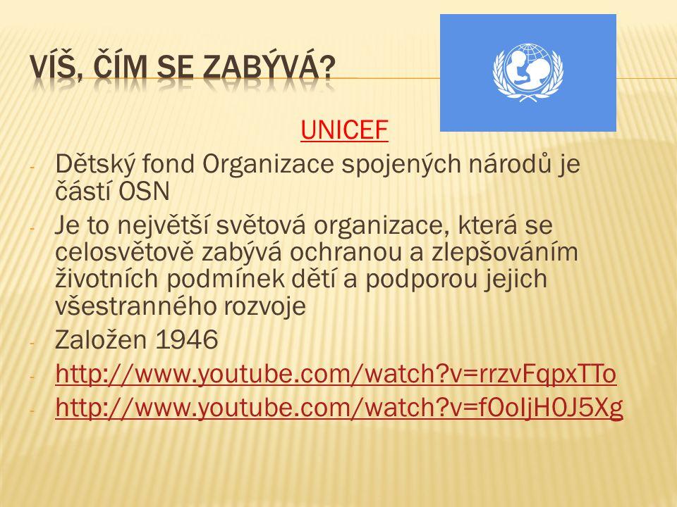UNICEF - Dětský fond Organizace spojených národů je částí OSN - Je to největší světová organizace, která se celosvětově zabývá ochranou a zlepšováním životních podmínek dětí a podporou jejich všestranného rozvoje - Založen 1946 - http://www.youtube.com/watch v=rrzvFqpxTTo http://www.youtube.com/watch v=rrzvFqpxTTo - http://www.youtube.com/watch v=fOoIjH0J5Xg http://www.youtube.com/watch v=fOoIjH0J5Xg