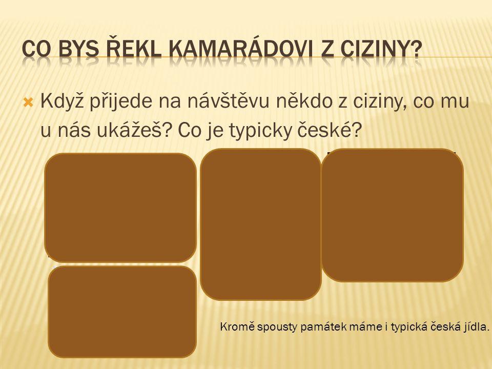  Když přijede na návštěvu někdo z ciziny, co mu u nás ukážeš? Co je typicky české? Kromě spousty památek máme i typická česká jídla.