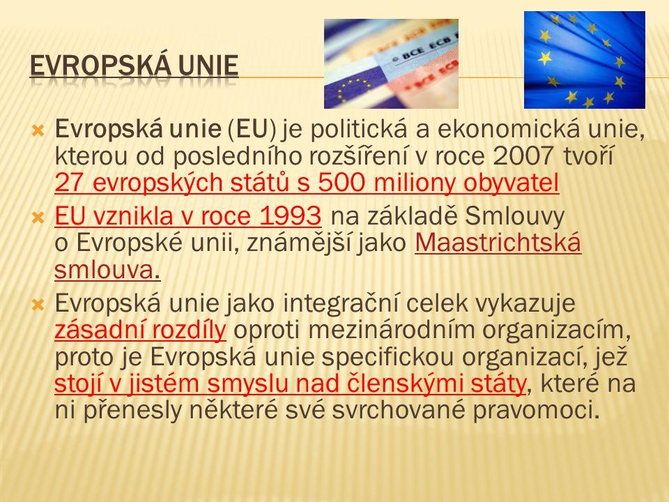  Evropská unie (EU) je politická a ekonomická unie, kterou od posledního rozšíření v roce 2007 tvoří 27 evropských států s 500 miliony obyvatel  EU vznikla v roce 1993 na základě Smlouvy o Evropské unii, známější jako Maastrichtská smlouva.Maastrichtská smlouva  Evropská unie jako integrační celek vykazuje zásadní rozdíly oproti mezinárodním organizacím, proto je Evropská unie specifickou organizací, jež stojí v jistém smyslu nad členskými státy, které na ni přenesly některé své svrchované pravomoci.