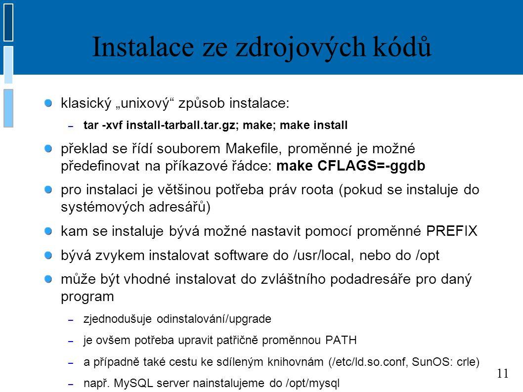 """11 Instalace ze zdrojových kódů klasický """"unixový způsob instalace: – tar -xvf install-tarball.tar.gz; make; make install překlad se řídí souborem Makefile, proměnné je možné předefinovat na příkazové řádce: make CFLAGS=-ggdb pro instalaci je většinou potřeba práv roota (pokud se instaluje do systémových adresářů) kam se instaluje bývá možné nastavit pomocí proměnné PREFIX bývá zvykem instalovat software do /usr/local, nebo do /opt může být vhodné instalovat do zvláštního podadresáře pro daný program – zjednodušuje odinstalování/upgrade – je ovšem potřeba upravit patřičně proměnnou PATH – a případně také cestu ke sdíleným knihovnám (/etc/ld.so.conf, SunOS: crle) – např."""