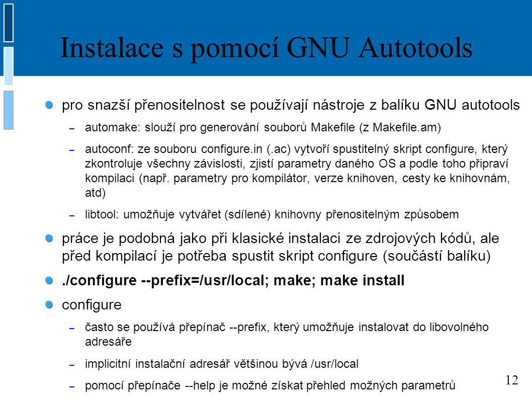 12 Instalace s pomocí GNU Autotools pro snazší přenositelnost se používají nástroje z balíku GNU autotools – automake: slouží pro generování souborů Makefile (z Makefile.am) – autoconf: ze souboru configure.in (.ac) vytvoří spustitelný skript configure, který zkontroluje všechny závislosti, zjistí parametry daného OS a podle toho připraví kompilaci (např.