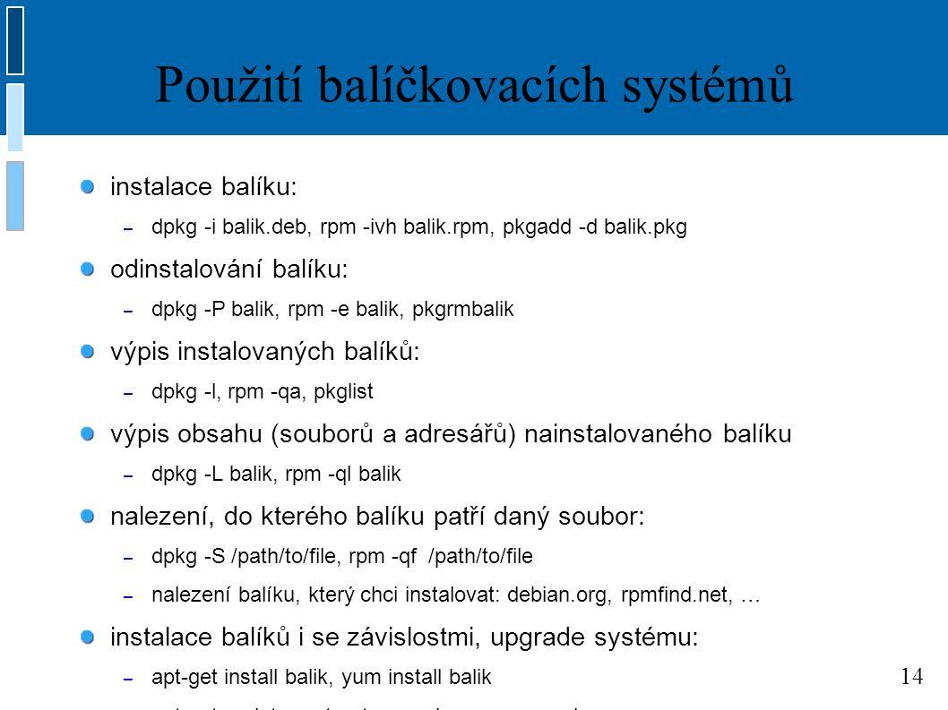 14 Použití balíčkovacích systémů instalace balíku: – dpkg -i balik.deb, rpm -ivh balik.rpm, pkgadd -d balik.pkg odinstalování balíku: – dpkg -P balik, rpm -e balik, pkgrmbalik výpis instalovaných balíků: – dpkg -l, rpm -qa, pkglist výpis obsahu (souborů a adresářů) nainstalovaného balíku – dpkg -L balik, rpm -ql balik nalezení, do kterého balíku patří daný soubor: – dpkg -S /path/to/file, rpm -qf /path/to/file – nalezení balíku, který chci instalovat: debian.org, rpmfind.net, … instalace balíků i se závislostmi, upgrade systému: – apt-get install balik, yum install balik – apt-get update; apt-get upgrade, yum upgrade
