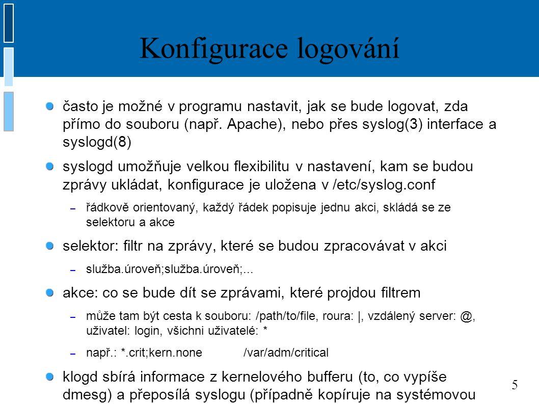 6 Služby a úrovně logování informace, které se zapisují do logu mohou pocházet z různých zdrojů a mohou mít různou důležitost => služby a úrovně při logování se rozlišují různé služby (zdroje informace): – AUTHPRIV: autentizace, nemělo by být veřejně přístupné – KERN: jádro, LOCAL0-7: pro lokální použití – LPR, MAIL, UUCP, NEWS, FTP, CRON: pro daemona dané služby – DAEMON: ostatní daemoni, USER: default, když není kam jinam logovat několik různých úrovní logování (jak moc je informace důležitá): – používá se pro filtrování událostí (vždy se uvažuje daná úroveň a všechny vyšší) – EMERG: systém je nepoužitelný (kritická chyba) – ALERT: očekává se okamžitá reakce – CRIT, ERR: chybový stav – WARNING, NOTICE, INFO: informace – DEBUG: debugování (= chci vidět úplně všechno)