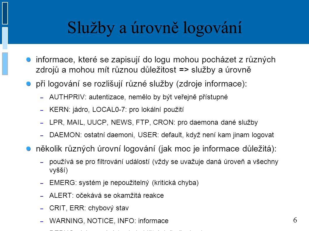 7 syslog.conf # Logujeme všechno (kromě e-mailu) úrovně info nebo vyšší, # nelogujeme autentizační informace *.info;mail.none;authpriv.none;cron.none /var/log/messages # Zapisujeme zvlášť do souboru, který je čitelný jen pro roota authpriv.* /var/log/secure # e-mail, vše od úrovně info výše # - = neprovádět sync po každé zprávě (zrychluje) mail.info -/var/log/maillog # e-mail, jen úroveň info mail.=info /var/log/mail.info # e-mail, vše kromě úrovně info mail.*;mail.!=info /var/log/mail.other # Všichno uživatelé dostanou emergency zprávy *.emerg *