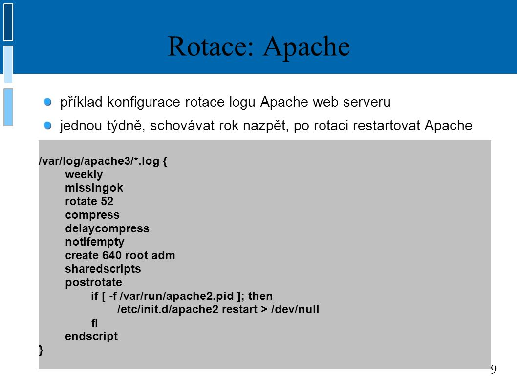 9 Rotace: Apache /var/log/apache3/*.log { weekly missingok rotate 52 compress delaycompress notifempty create 640 root adm sharedscripts postrotate if