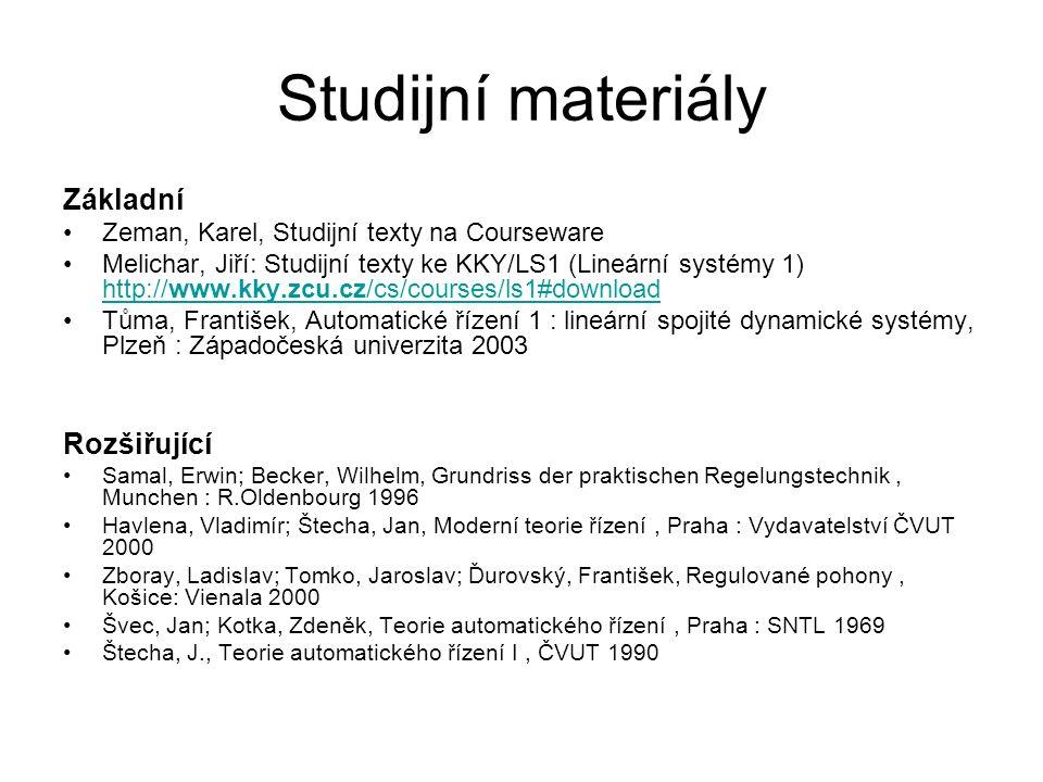 Studijní materiály Základní Zeman, Karel, Studijní texty na Courseware Melichar, Jiří: Studijní texty ke KKY/LS1 (Lineární systémy 1) http://www.kky.zcu.cz/cs/courses/ls1#download http://www.kky.zcu.cz/cs/courses/ls1#download Tůma, František, Automatické řízení 1 : lineární spojité dynamické systémy, Plzeň : Západočeská univerzita 2003 Rozšiřující Samal, Erwin; Becker, Wilhelm, Grundriss der praktischen Regelungstechnik, Munchen : R.Oldenbourg 1996 Havlena, Vladimír; Štecha, Jan, Moderní teorie řízení, Praha : Vydavatelství ČVUT 2000 Zboray, Ladislav; Tomko, Jaroslav; Ďurovský, František, Regulované pohony, Košice: Vienala 2000 Švec, Jan; Kotka, Zdeněk, Teorie automatického řízení, Praha : SNTL 1969 Štecha, J., Teorie automatického řízení I, ČVUT 1990