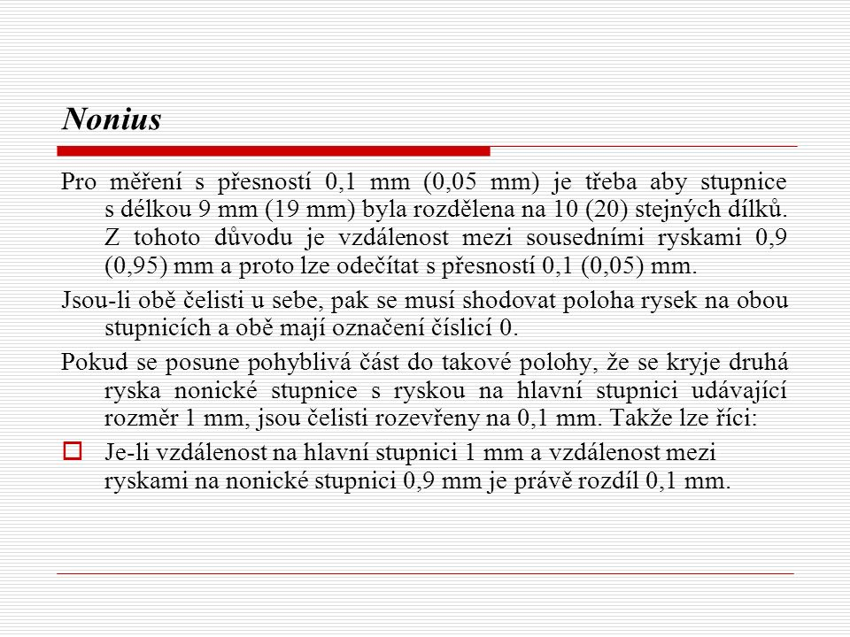 Nonius Pro měření s přesností 0,1 mm (0,05 mm) je třeba aby stupnice s délkou 9 mm (19 mm) byla rozdělena na 10 (20) stejných dílků.