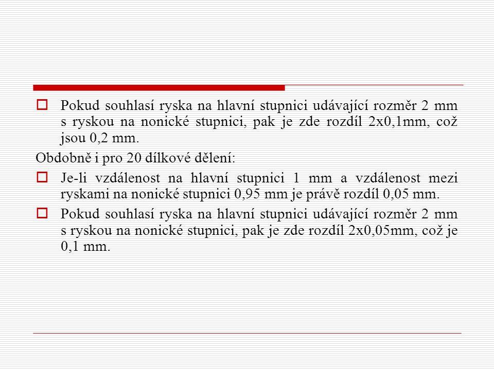  Pokud souhlasí ryska na hlavní stupnici udávající rozměr 2 mm s ryskou na nonické stupnici, pak je zde rozdíl 2x0,1mm, což jsou 0,2 mm.