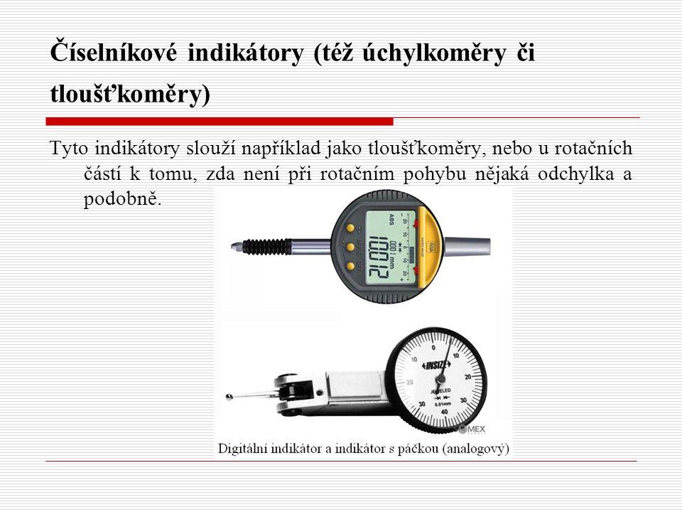 Číselníkové indikátory (též úchylkoměry či tloušťkoměry) Tyto indikátory slouží například jako tloušťkoměry, nebo u rotačních částí k tomu, zda není při rotačním pohybu nějaká odchylka a podobně.