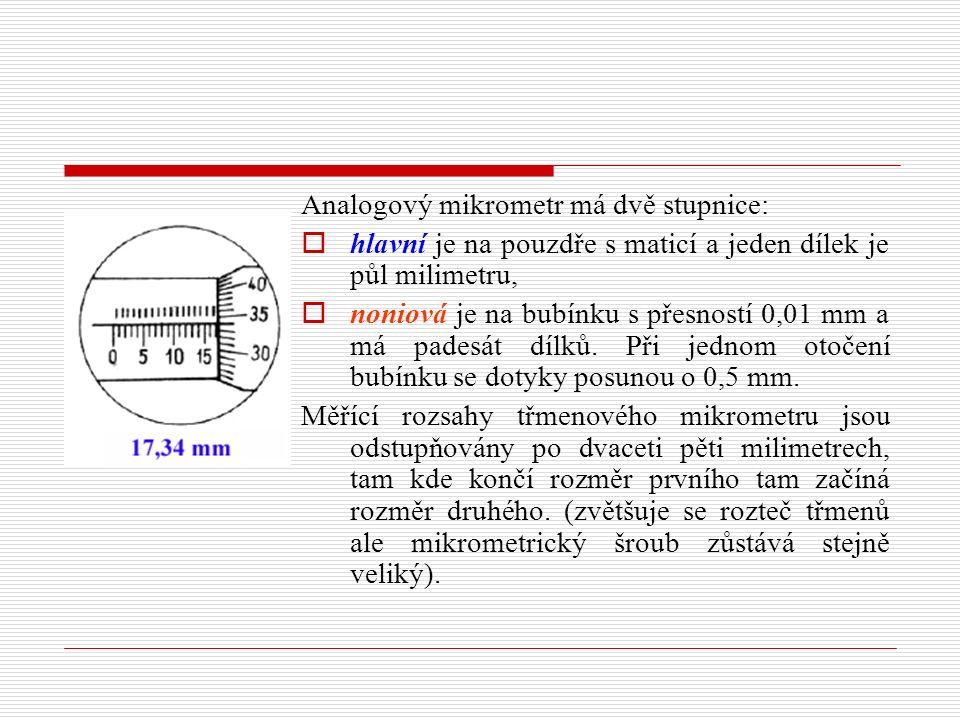 Analogový mikrometr má dvě stupnice:  hlavní je na pouzdře s maticí a jeden dílek je půl milimetru,  noniová je na bubínku s přesností 0,01 mm a má padesát dílků.