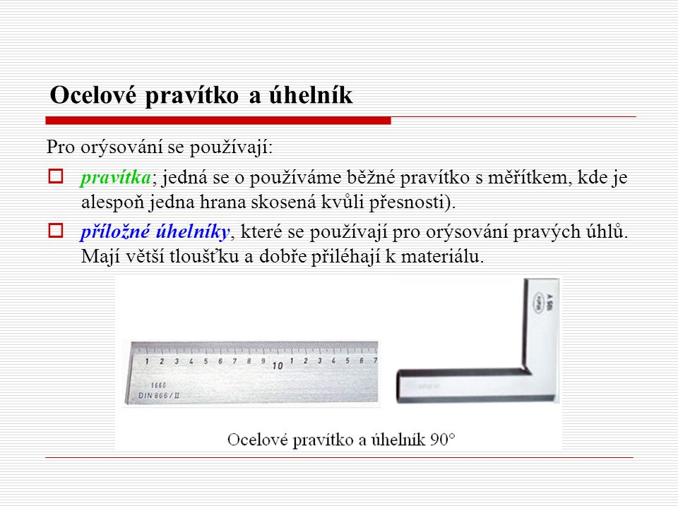 Ocelové pravítko a úhelník Pro orýsování se používají:  pravítka; jedná se o používáme běžné pravítko s měřítkem, kde je alespoň jedna hrana skosená kvůli přesnosti).