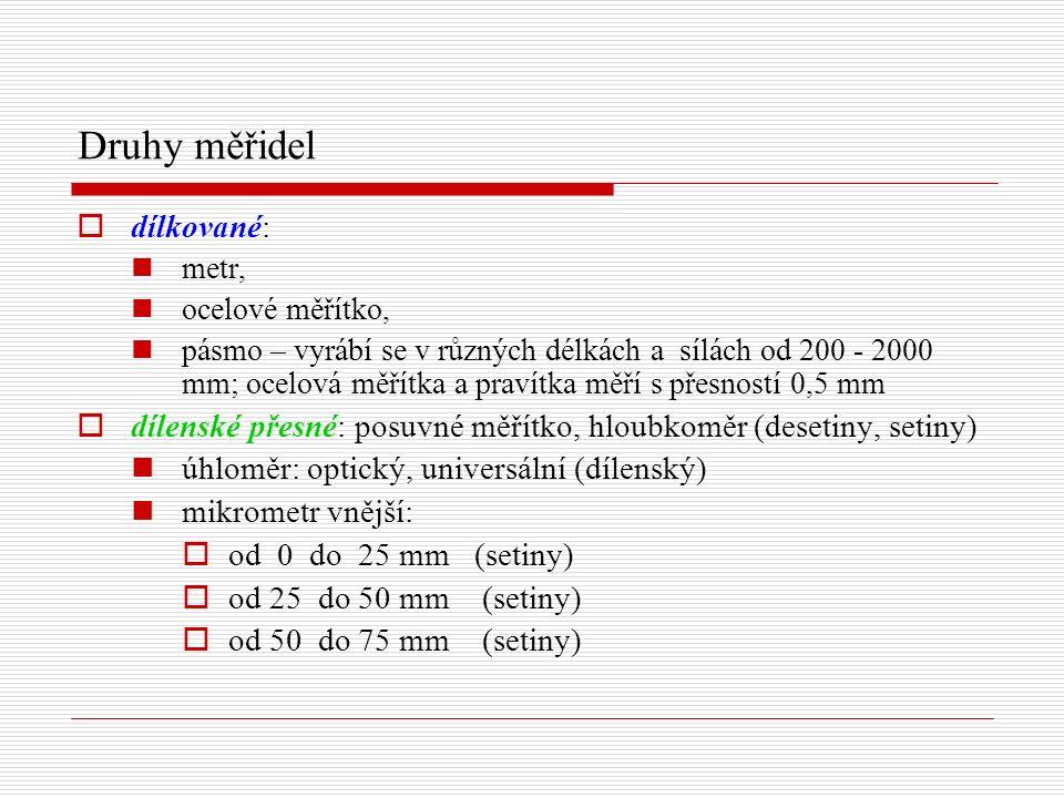 Druhy měřidel  dílkované: metr, ocelové měřítko, pásmo – vyrábí se v různých délkách a sílách od 200 - 2000 mm; ocelová měřítka a pravítka měří s přesností 0,5 mm  dílenské přesné: posuvné měřítko, hloubkoměr (desetiny, setiny) úhloměr: optický, universální (dílenský) mikrometr vnější:  od 0 do 25 mm (setiny)  od 25 do 50 mm (setiny)  od 50 do 75 mm (setiny)