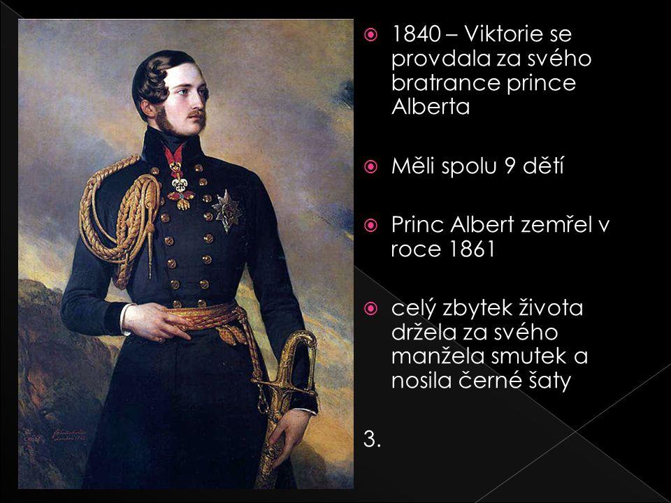  1840 – Viktorie se provdala za svého bratrance prince Alberta  Měli spolu 9 dětí  Princ Albert zemřel v roce 1861  celý zbytek života držela za svého manžela smutek a nosila černé šaty 3.