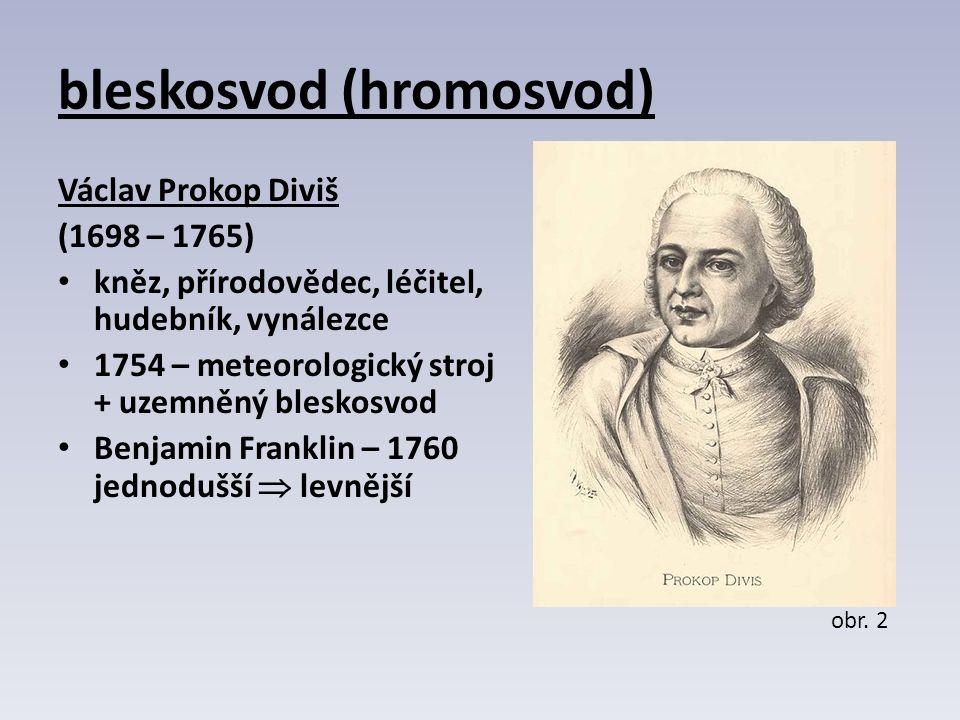 bleskosvod (hromosvod) Václav Prokop Diviš (1698 – 1765) kněz, přírodovědec, léčitel, hudebník, vynálezce 1754 – meteorologický stroj + uzemněný bleskosvod Benjamin Franklin – 1760 jednodušší  levnější obr.