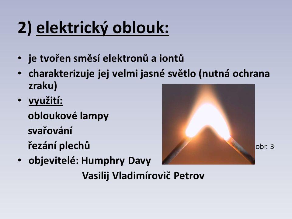 2) elektrický oblouk: je tvořen směsí elektronů a iontů charakterizuje jej velmi jasné světlo (nutná ochrana zraku) využití: obloukové lampy svařování řezání plechů obr.