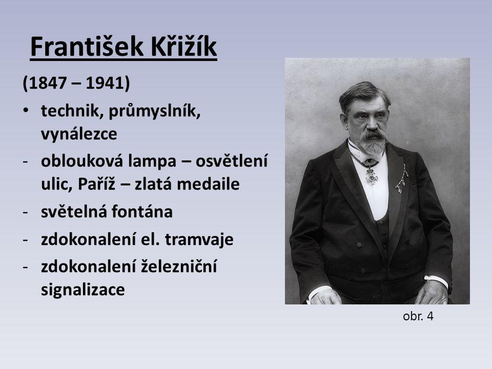 František Křižík (1847 – 1941) technik, průmyslník, vynálezce -oblouková lampa – osvětlení ulic, Paříž – zlatá medaile -světelná fontána -zdokonalení el.