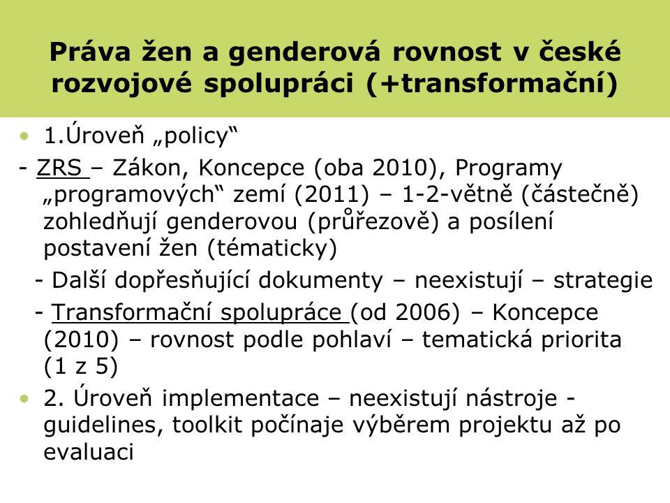 """1.Úroveň """"policy - ZRS – Zákon, Koncepce (oba 2010), Programy """"programových zemí (2011) – 1-2-větně (částečně) zohledňují genderovou (průřezově) a posílení postavení žen (tématicky) - Další dopřesňující dokumenty – neexistují – strategie - Transformační spolupráce (od 2006) – Koncepce (2010) – rovnost podle pohlaví – tematická priorita (1 z 5) 2."""