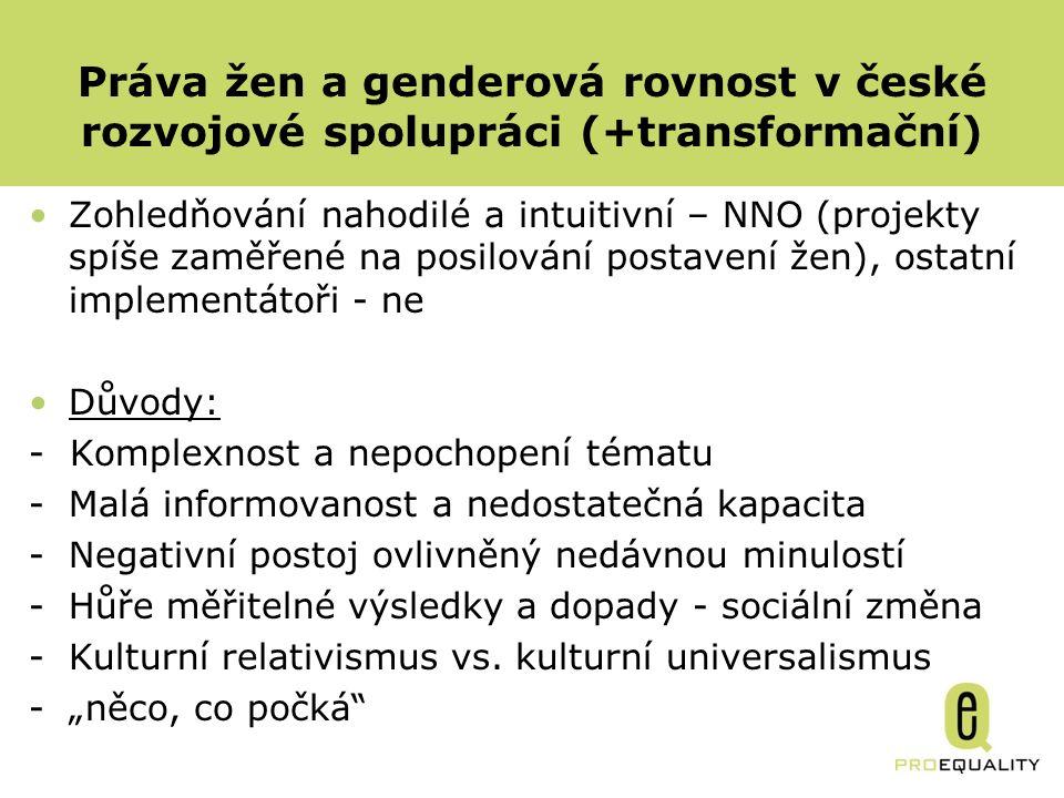 Práva žen a genderová rovnost v české rozvojové spolupráci (+transformační) Zohledňování nahodilé a intuitivní – NNO (projekty spíše zaměřené na posilování postavení žen), ostatní implementátoři - ne Důvody: - Komplexnost a nepochopení tématu -Malá informovanost a nedostatečná kapacita -Negativní postoj ovlivněný nedávnou minulostí -Hůře měřitelné výsledky a dopady - sociální změna -Kulturní relativismus vs.