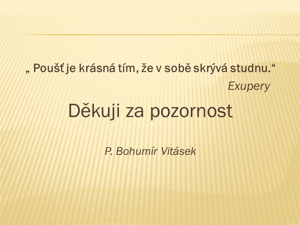 """"""" Poušť je krásná tím, že v sobě skrývá studnu. Exupery Děkuji za pozornost P. Bohumír Vitásek"""