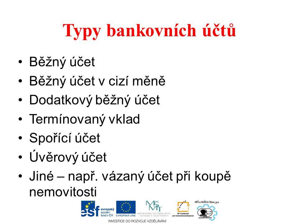 Typy bankovních účtů Běžný účet Běžný účet v cizí měně Dodatkový běžný účet Termínovaný vklad Spořící účet Úvěrový účet Jiné – např.