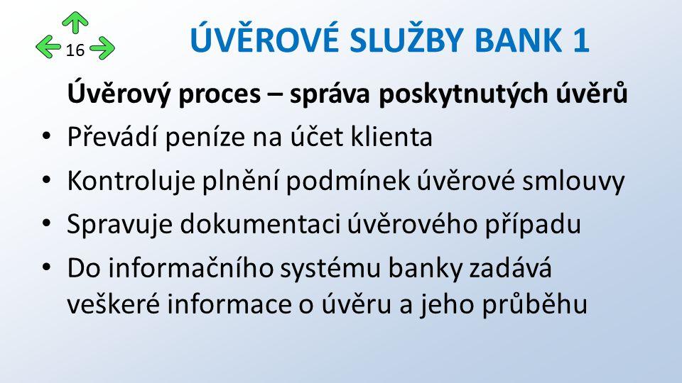 Úvěrový proces – správa poskytnutých úvěrů Převádí peníze na účet klienta Kontroluje plnění podmínek úvěrové smlouvy Spravuje dokumentaci úvěrového případu Do informačního systému banky zadává veškeré informace o úvěru a jeho průběhu ÚVĚROVÉ SLUŽBY BANK 1 16
