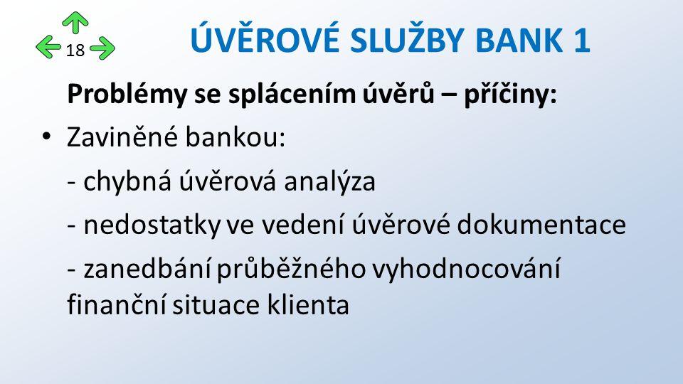 Problémy se splácením úvěrů – příčiny: Zaviněné bankou: - chybná úvěrová analýza - nedostatky ve vedení úvěrové dokumentace - zanedbání průběžného vyhodnocování finanční situace klienta ÚVĚROVÉ SLUŽBY BANK 1 18