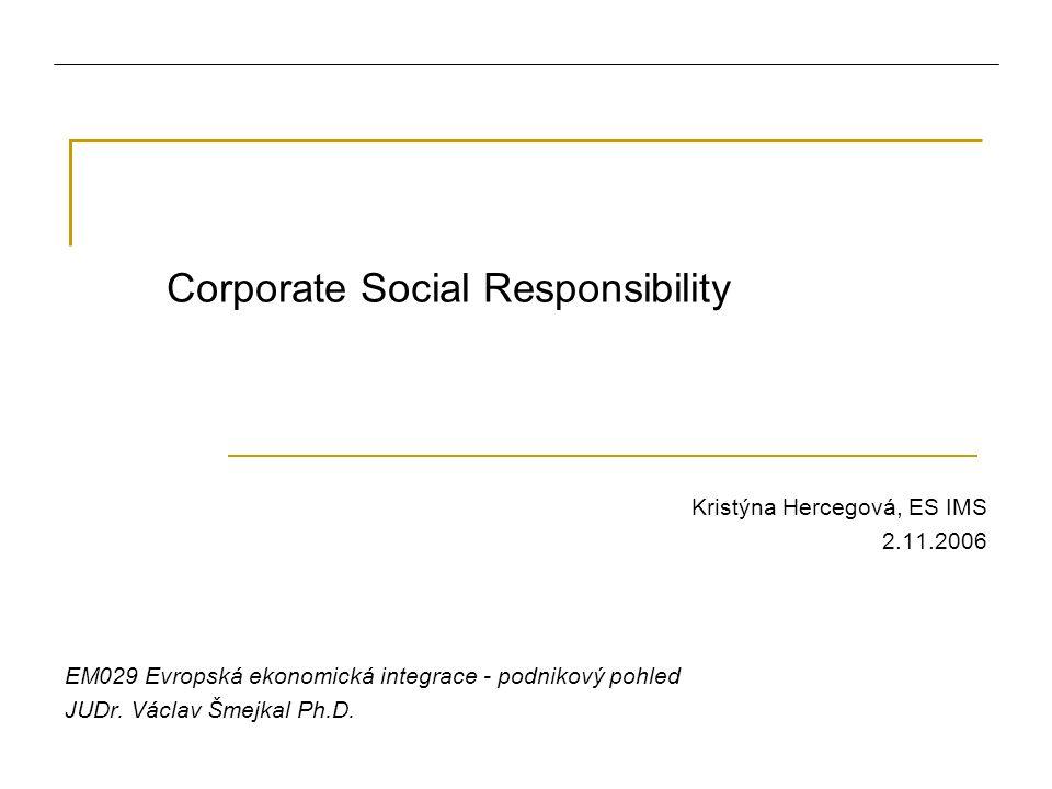 Corporate Social Responsibility Kristýna Hercegová, ES IMS 2.11.2006 EM029 Evropská ekonomická integrace - podnikový pohled JUDr.