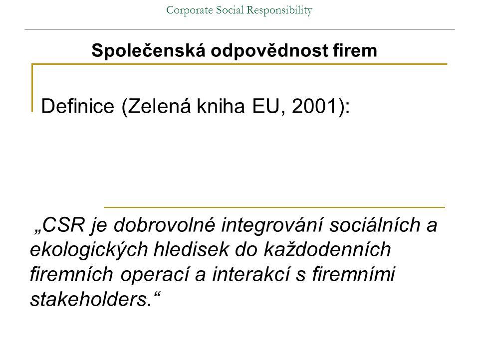 """Corporate Social Responsibility Společenská odpovědnost firem Definice (Zelená kniha EU, 2001): """"CSR je dobrovolné integrování sociálních a ekologických hledisek do každodenních firemních operací a interakcí s firemními stakeholders."""