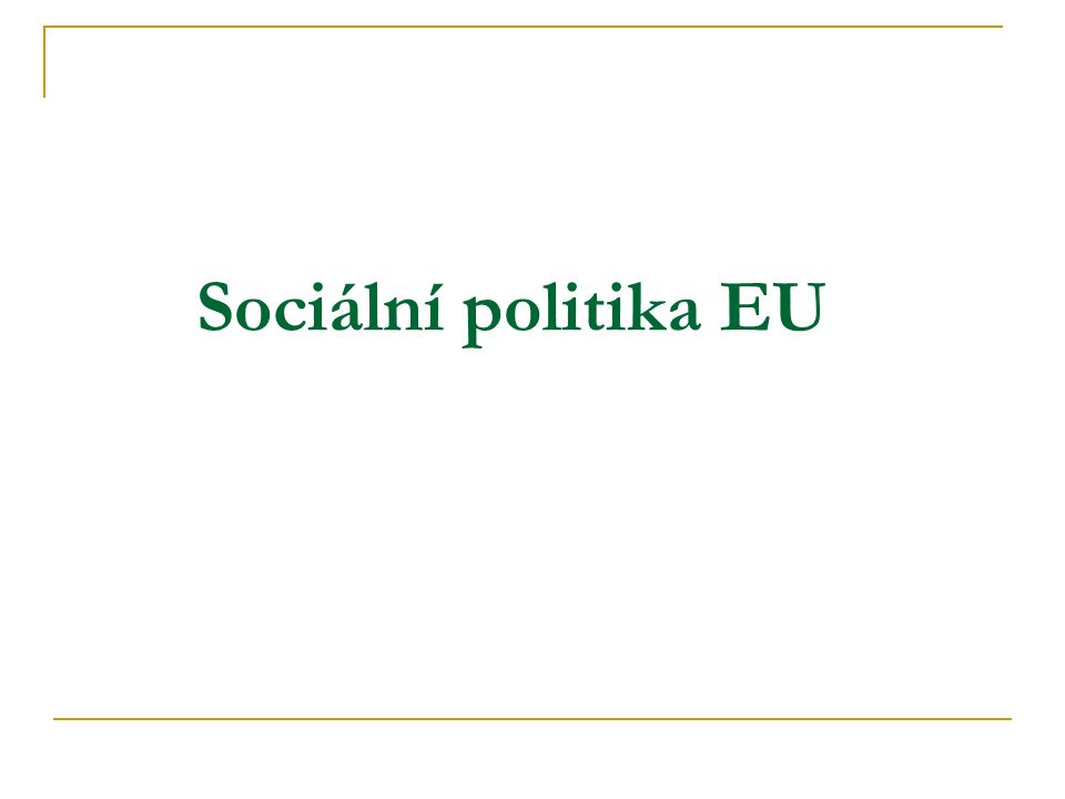 Zdroje Activities of the EU: Employment and social affairs http://europa.eu/pol/socio/index_en.htm http://europa.eu/pol/socio/index_en.htm European Commission: Employment, Social Affairs and Equal Opportunities http://ec.europa.eu/employment_social/index_en.html Publikace o sociální politice: http://ec.europa.eu/employment_social/emplweb/publications/index_en.cfm European Parliament, Committee on Employment and Social Affairs: http://www.europarl.europa.eu/committees/empl_home_en.htm Eurobarometer: European Employment and Social Policy: http://ec.europa.eu/public_opinion/archives/ebs/ebs261_summary_en.pdf Social policy – Euroactiv: http://www.euractiv.com/en/socialeurope http://www.euractiv.com/en/socialeurope Porovnání sociální politiky EU a USA: http://www.euractiv.com/29/images/WP2006-19_tcm29-161255.pdf http://www.euractiv.com/29/images/WP2006-19_tcm29-161255.pdf Getting Europe to Work The Role of Flexibility in Tapping the Unused Potential in European Labour Markets, Anna Turmann http://www.euractiv.com/en/innovation/analysis-getting-europe-work/article-157987 Living conditions in Europe: Data 2002-2005 http://epp.eurostat.ec.europa.eu/cache/ITY_OFFPUB/KS-76-06-390/EN/KS-76-06-390-EN.PDF