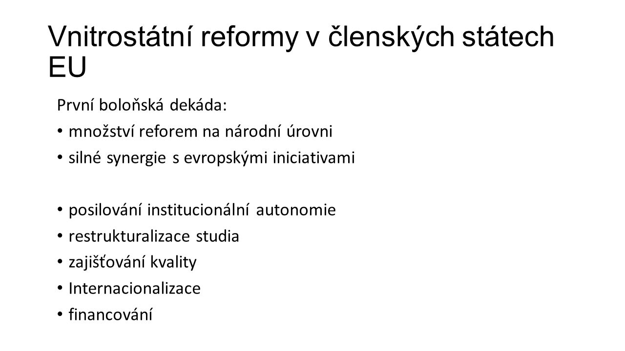 Vnitrostátní reformy v členských státech EU Po roce 2010 Jisté odpoutání reforem od společných evropských iniciativ, omezená koordinace reformy financování vysokého školství, efektivita zajišťování kvality posilování mechanismů společenské odpovědnosti vysokých škol optimalizace sítě vysokých škol