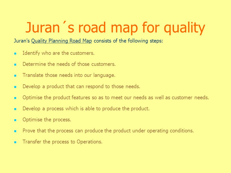 Juran´s road map for quality Juran s Quality Planning Road Map consists of the following steps: Identify who are the customers.