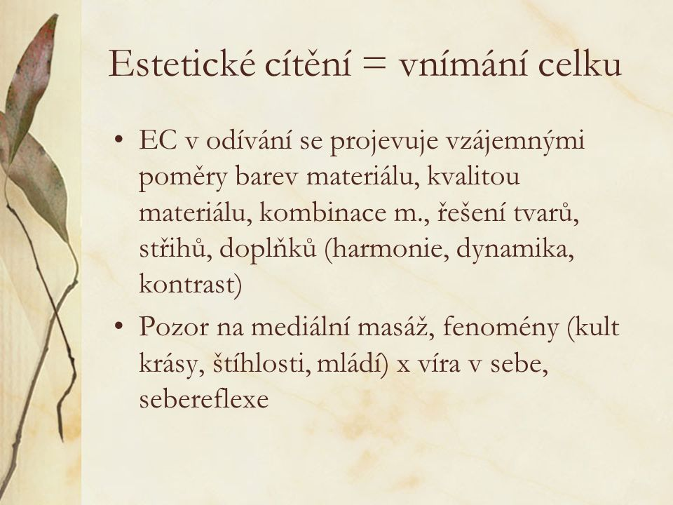 Estetické cítění = vnímání celku EC v odívání se projevuje vzájemnými poměry barev materiálu, kvalitou materiálu, kombinace m., řešení tvarů, střihů, doplňků (harmonie, dynamika, kontrast) Pozor na mediální masáž, fenomény (kult krásy, štíhlosti, mládí) x víra v sebe, sebereflexe
