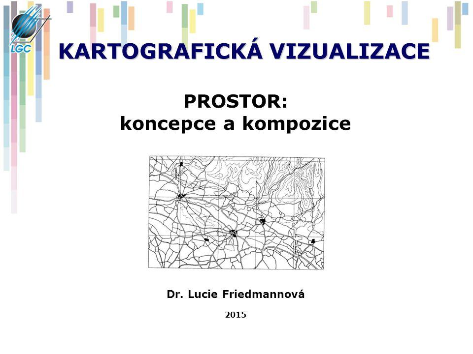 KARTOGRAFICKÁ VIZUALIZACE PROSTOR: koncepce a kompozice Dr. Lucie Friedmannová 2015