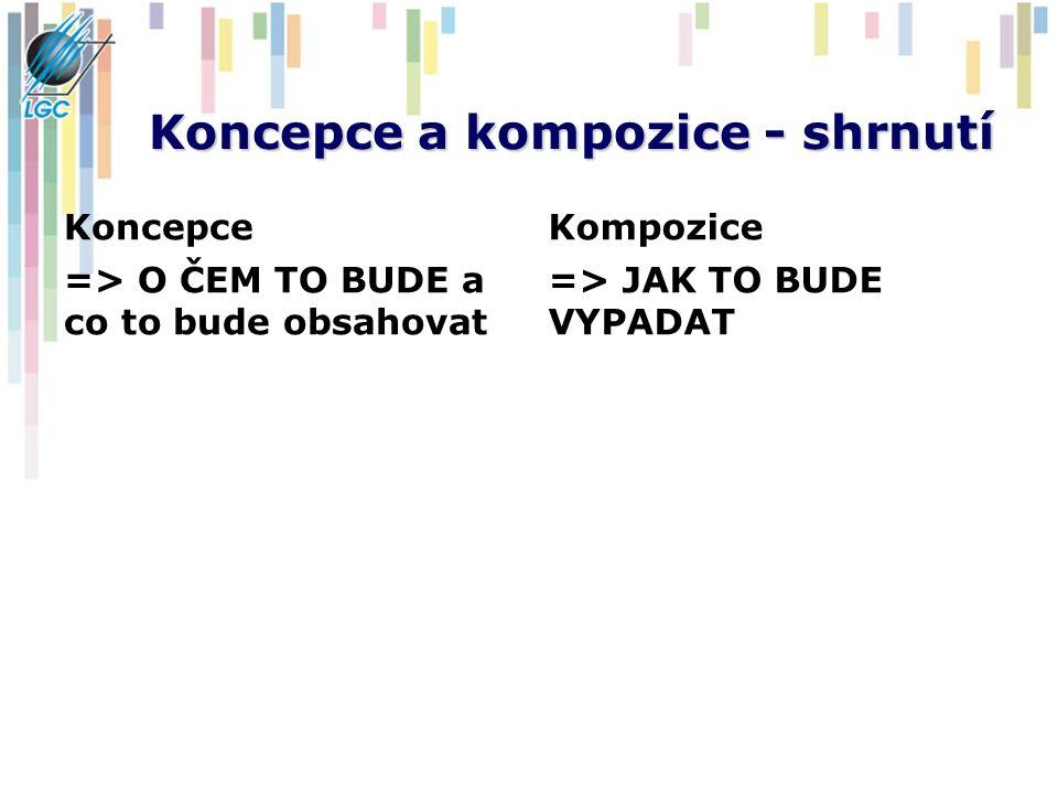 Koncepce a kompozice - shrnutí Koncepce => O ČEM TO BUDE a co to bude obsahovat Kompozice => JAK TO BUDE VYPADAT