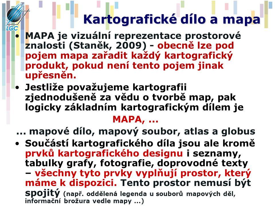 Kartografické dílo a mapa MAPA je vizuální reprezentace prostorové znalosti (Staněk, 2009) - obecně lze pod pojem mapa zařadit každý kartografický pro