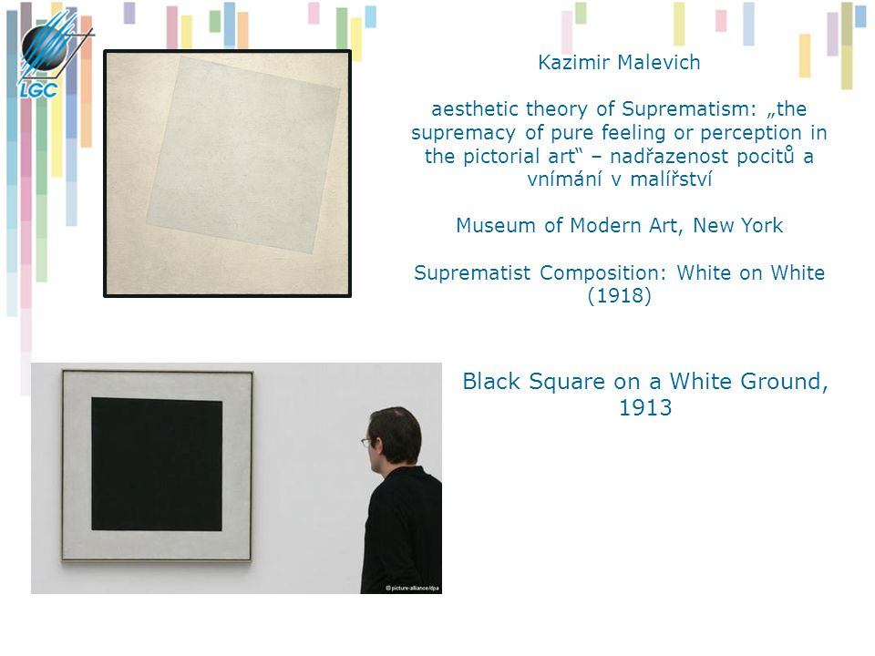 "Kazimir Malevich aesthetic theory of Suprematism: ""the supremacy of pure feeling or perception in the pictorial art – nadřazenost pocitů a vnímání v malířství Museum of Modern Art, New York Suprematist Composition: White on White (1918) Black Square on a White Ground, 1913"