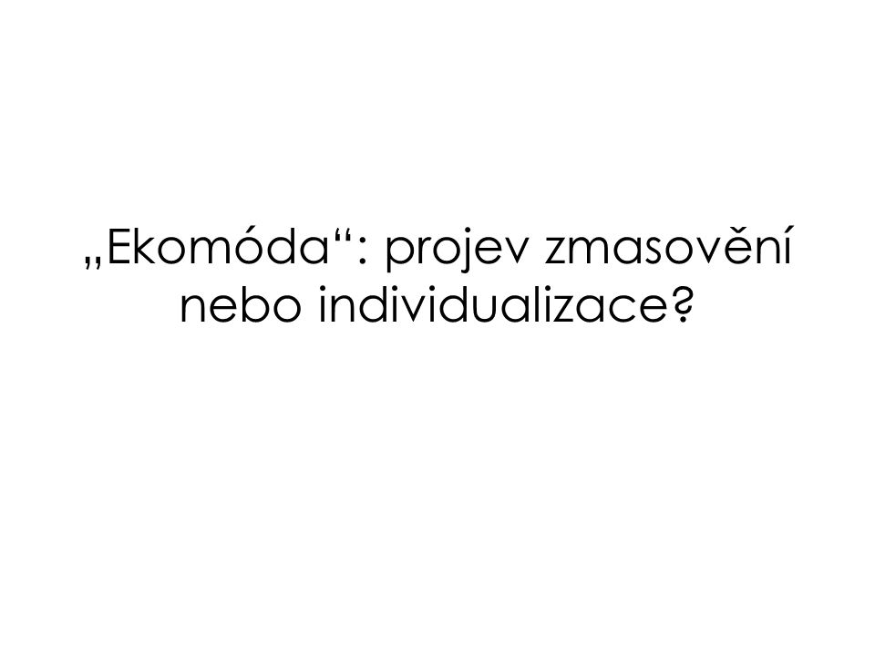 """""""Ekomóda : projev zmasovění nebo individualizace"""