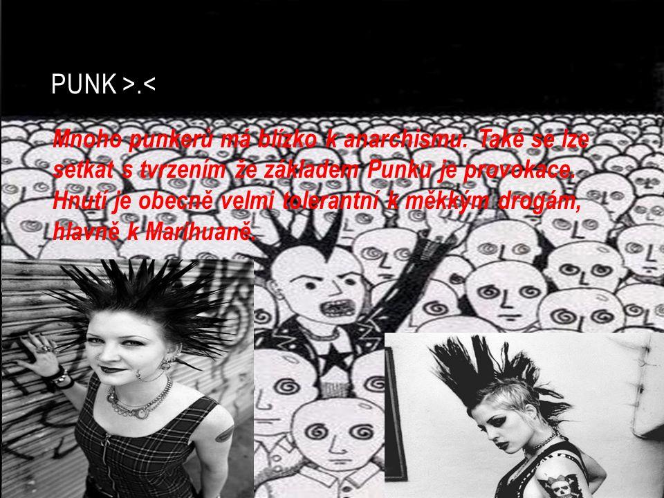 PUNK >.< Mnoho punkerů má blízko k anarchismu. Také se lze setkat s tvrzením že základem Punku je provokace. Hnutí je obecně velmi tolerantní k měkkým