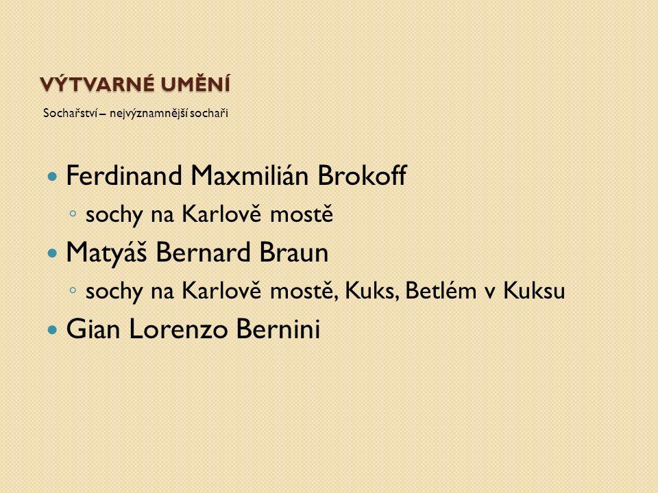 VÝTVARNÉ UMĚNÍ Sochařství – nejvýznamnější sochaři Ferdinand Maxmilián Brokoff ◦ sochy na Karlově mostě Matyáš Bernard Braun ◦ sochy na Karlově mostě, Kuks, Betlém v Kuksu Gian Lorenzo Bernini