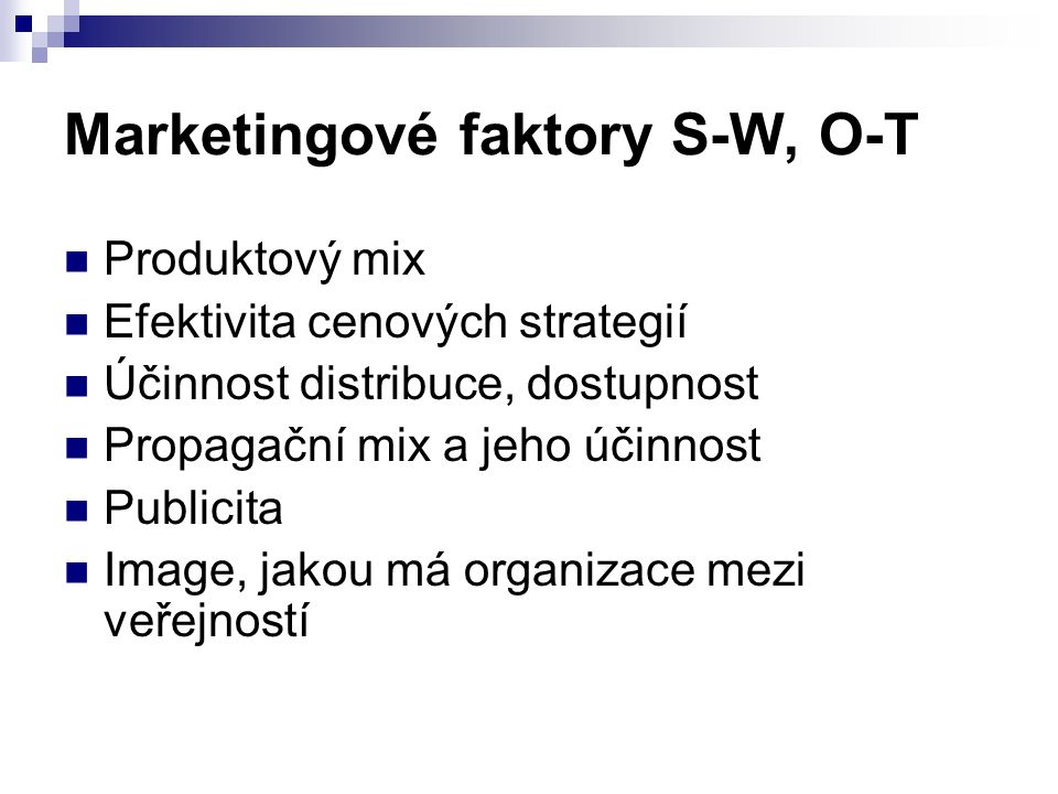 Marketingové faktory S-W, O-T Produktový mix Efektivita cenových strategií Účinnost distribuce, dostupnost Propagační mix a jeho účinnost Publicita Image, jakou má organizace mezi veřejností