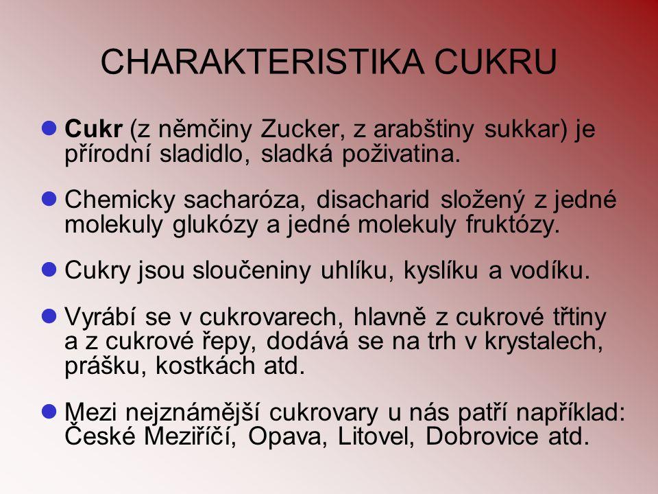 CHARAKTERISTIKA CUKRU Cukr (z němčiny Zucker, z arabštiny sukkar) je přírodní sladidlo, sladká poživatina. Chemicky sacharóza, disacharid složený z je