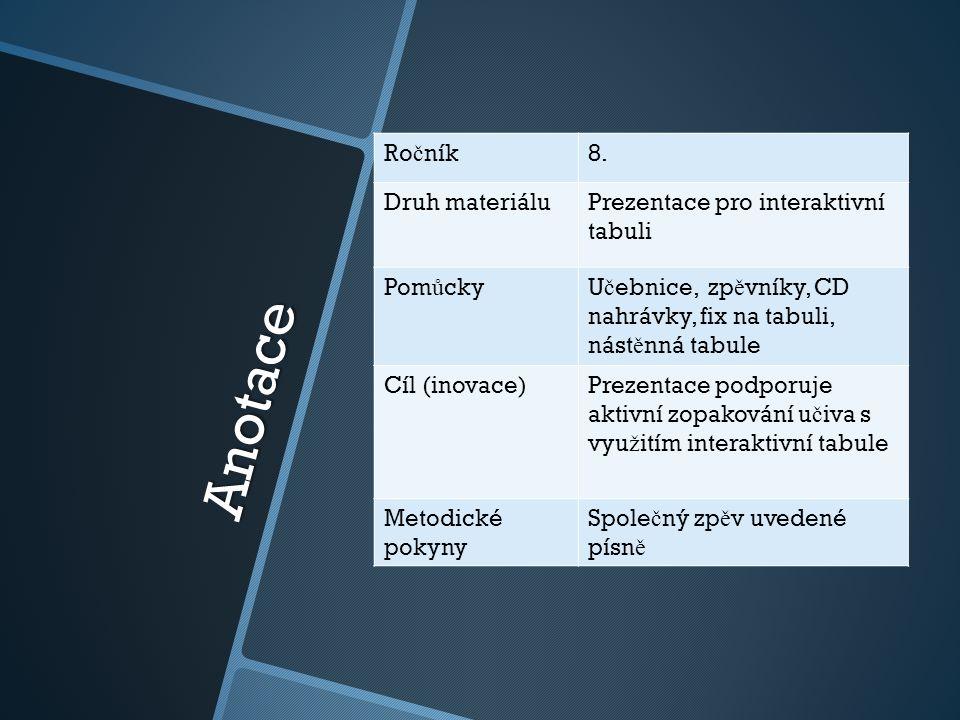Anotace Ro č ník8. Druh materiáluPrezentace pro interaktivní tabuli Pom ů ckyU č ebnice, zp ě vníky, CD nahrávky, fix na tabuli, nást ě nná tabule Cíl